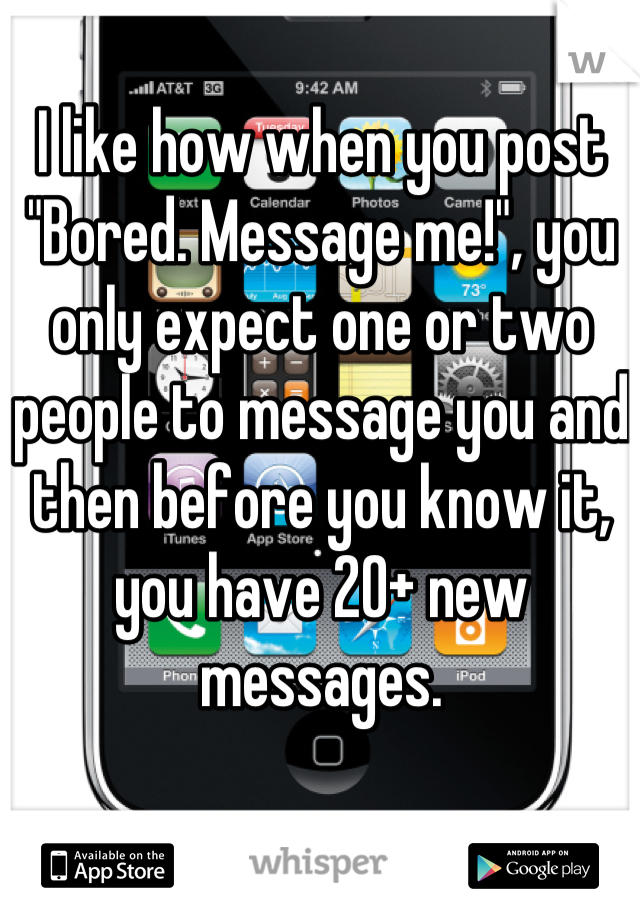 """I like how when you post """"Bored. Message me!"""", you only expect one or two people to message you and then before you know it, you have 20+ new messages."""