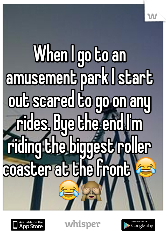 When I go to an amusement park I start out scared to go on any rides. Bye the end I'm riding the biggest roller coaster at the front 😂😂🙈