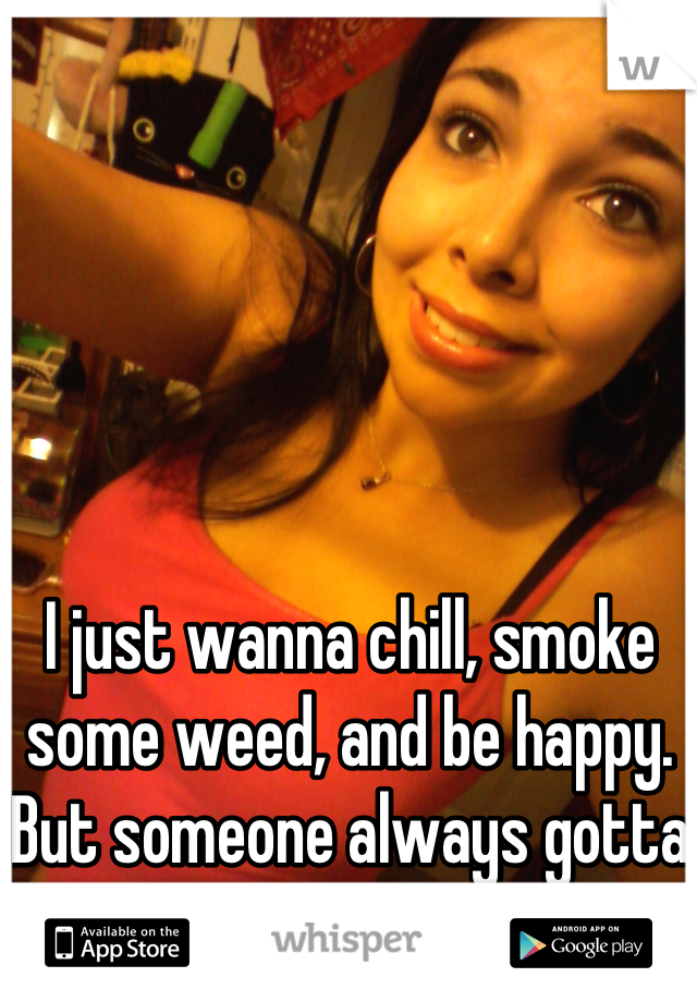 I just wanna chill, smoke some weed, and be happy. But someone always gotta mess that up.