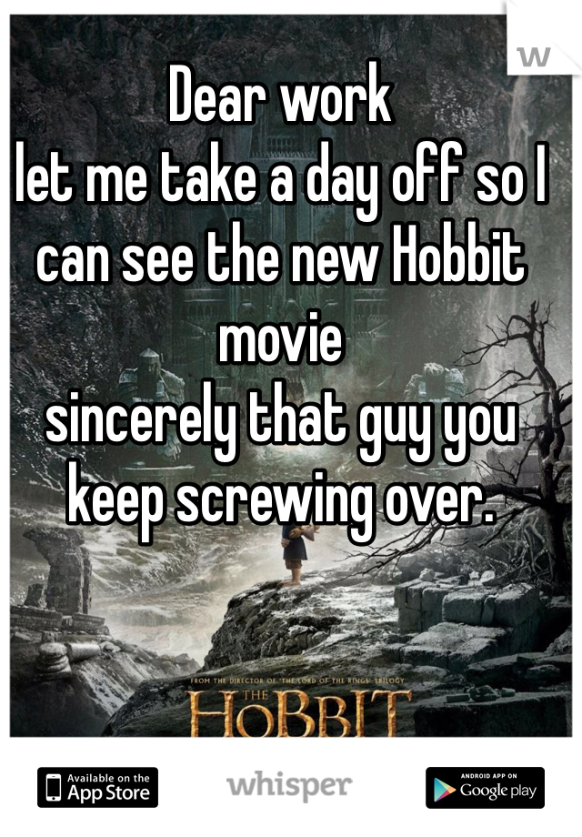 Dear work  let me take a day off so I can see the new Hobbit movie  sincerely that guy you keep screwing over.
