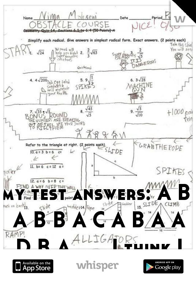my test answers: A B A B B A C A B A A D B A.......I think I failed