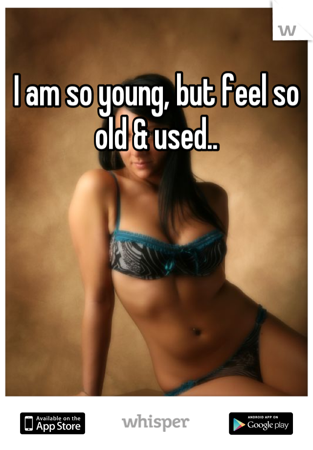I am so young, but feel so old & used..