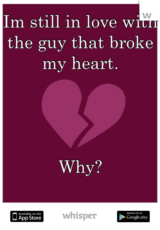 Im still in love with the guy that broke my heart.      Why?