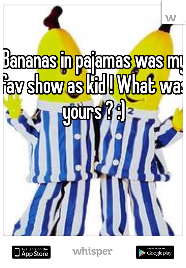 Bananas in pajamas was my fav show as kid ! What was yours ? :)