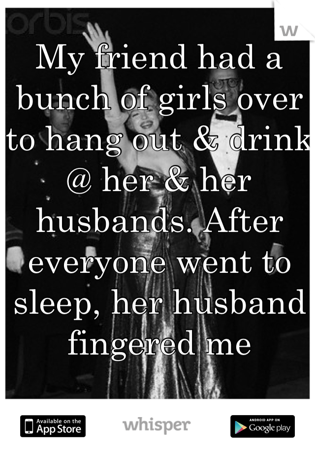 My friend had a bunch of girls over to hang out & drink @ her & her husbands. After everyone went to sleep, her husband fingered me