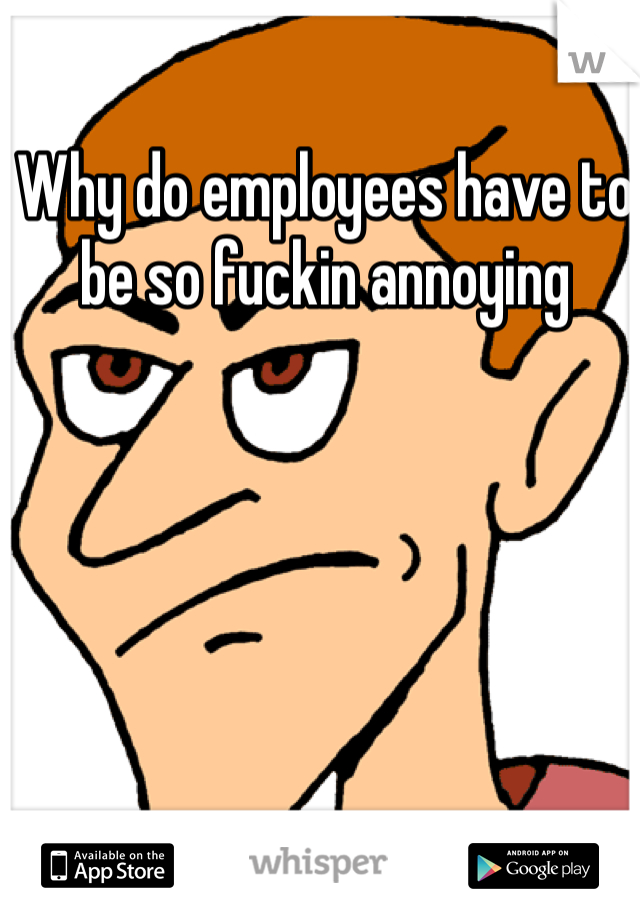 Why do employees have to be so fuckin annoying