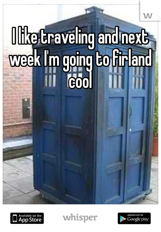 I like traveling and next week I'm going to firland cool