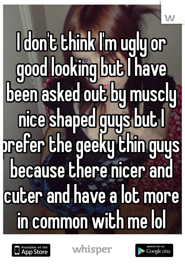 I don't think I'm ugly or good looking but I have been asked out by muscly nice shaped guys but I prefer the geeky thin guys  because there nicer and cuter and have a lot more in common with me lol
