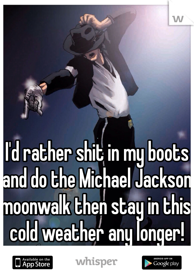 I'd rather shit in my boots and do the Michael Jackson moonwalk then stay in this cold weather any longer!