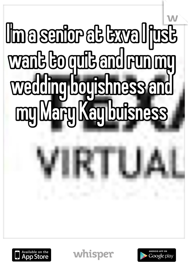 I'm a senior at txva I just want to quit and run my wedding boyishness and my Mary Kay buisness