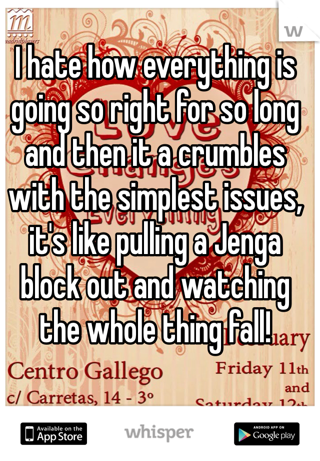 I hate how everything is going so right for so long and then it a crumbles with the simplest issues, it's like pulling a Jenga block out and watching the whole thing fall!