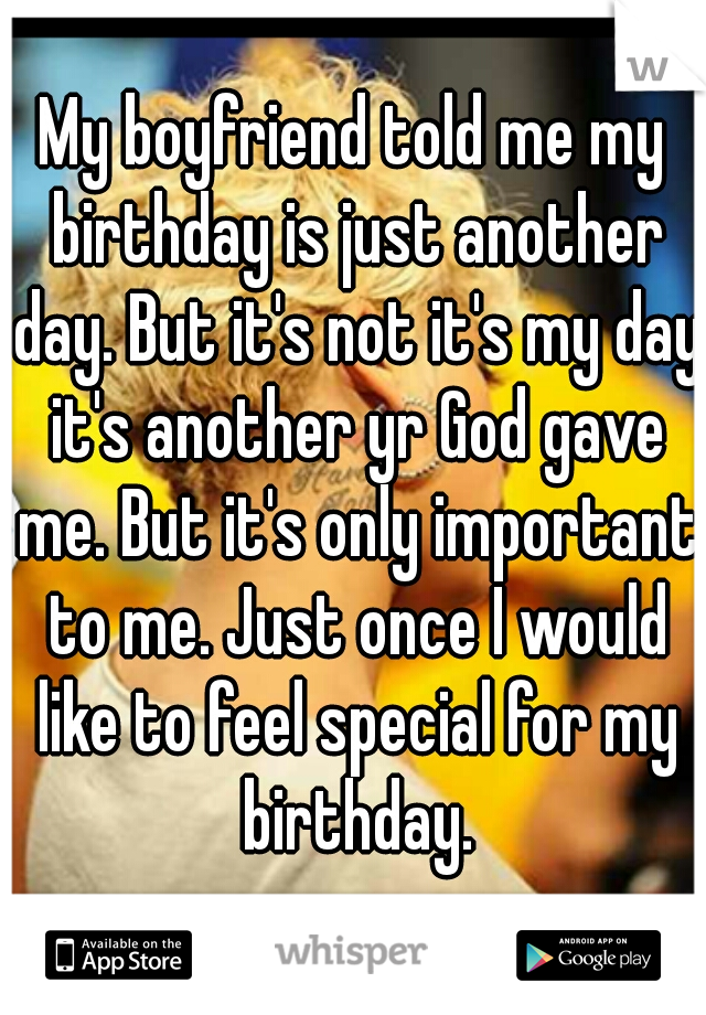My boyfriend told me my birthday is just another day. But it's not it's my day it's another yr God gave me. But it's only important to me. Just once I would like to feel special for my birthday.