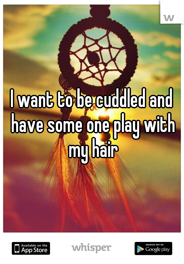 I want to be cuddled and have some one play with my hair