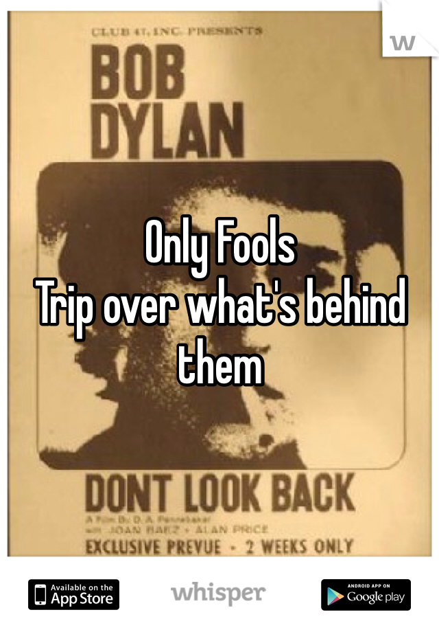 Only Fools Trip over what's behind them