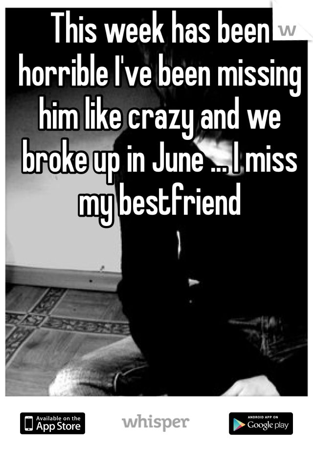This week has been horrible I've been missing him like crazy and we broke up in June ... I miss my bestfriend