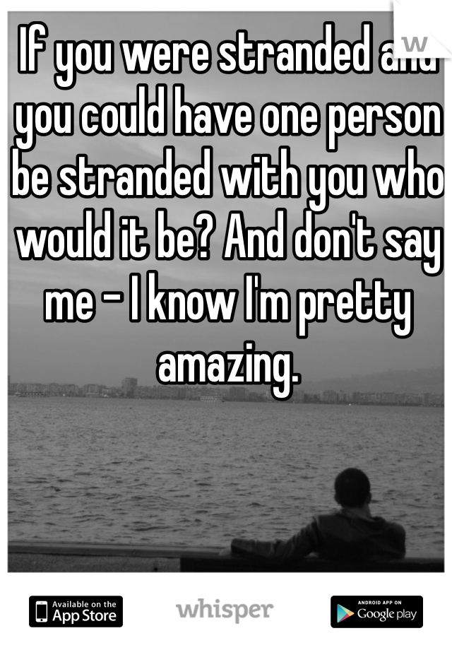 If you were stranded and you could have one person be stranded with you who would it be? And don't say me - I know I'm pretty amazing.