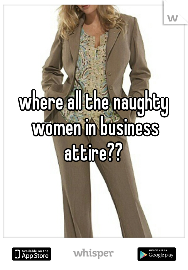 where all the naughty women in business attire??