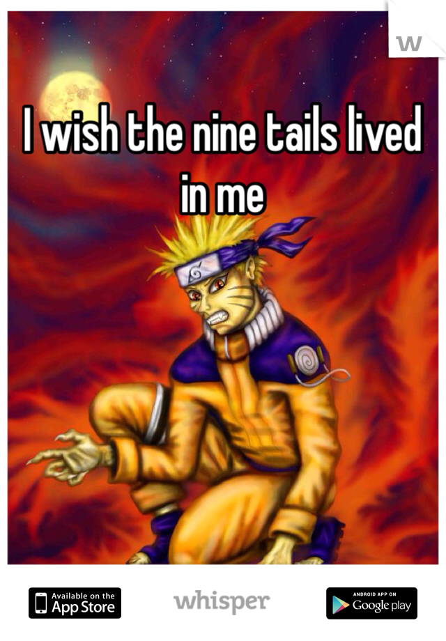 I wish the nine tails lived in me