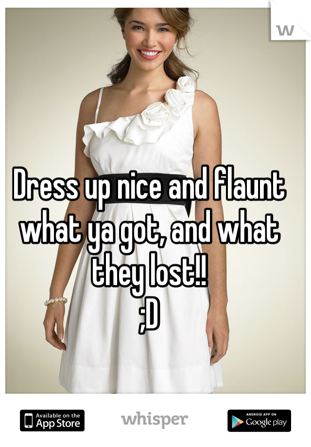 Dress up nice and flaunt what ya got, and what they lost!!  ;D
