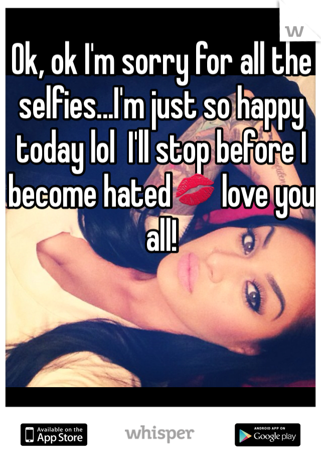 Ok, ok I'm sorry for all the selfies...I'm just so happy today lol  I'll stop before I become hated💋 love you all!