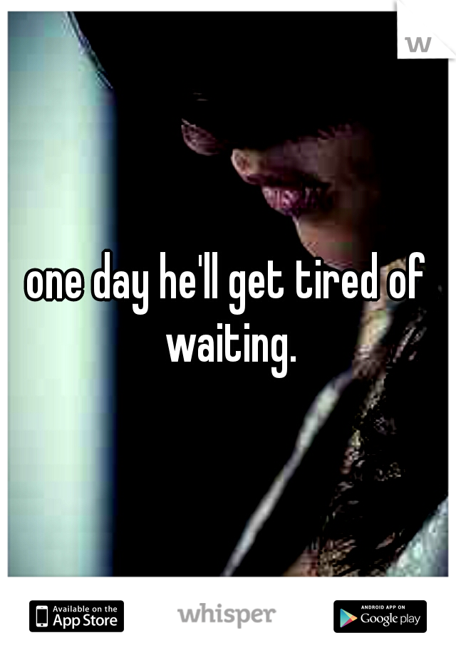 one day he'll get tired of waiting.