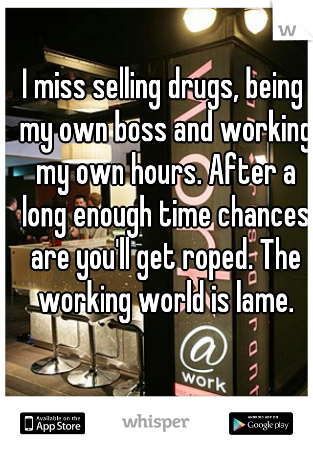 I miss selling drugs, being my own boss and working my own hours. After a long enough time chances are you'll get roped. The working world is lame.