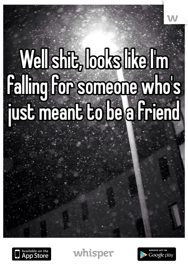 Well shit, looks like l'm falling for someone who's just meant to be a friend
