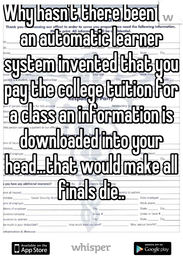 Why hasn't there been like an automatic learner system invented that you pay the college tuition for a class an information is downloaded into your head...that would make all finals die..