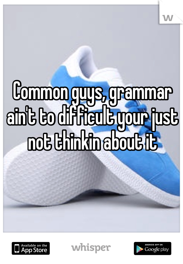Common guys, grammar ain't to difficult your just not thinkin about it