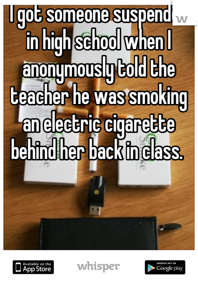 I got someone suspended in high school when I anonymously told the teacher he was smoking an electric cigarette behind her back in class.