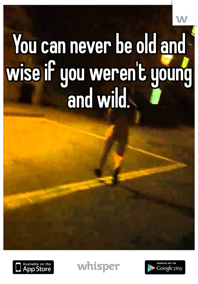 You can never be old and wise if you weren't young and wild.