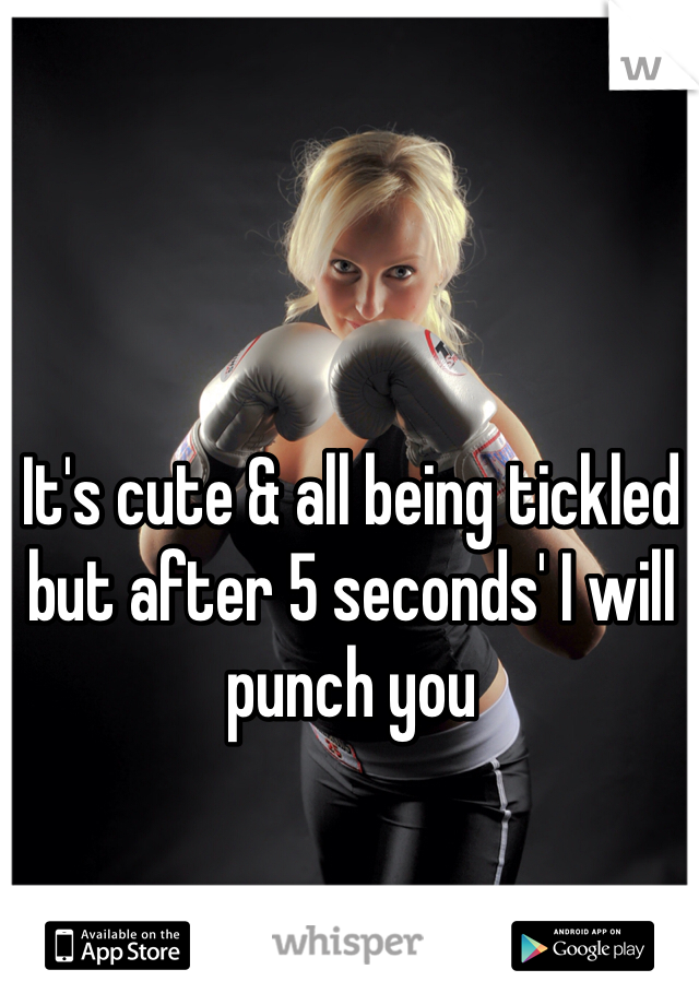 It's cute & all being tickled but after 5 seconds' I will punch you