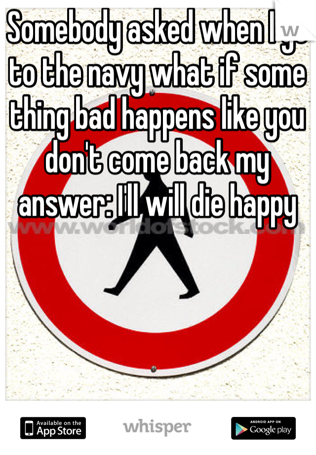 Somebody asked when I go to the navy what if some thing bad happens like you don't come back my answer: I'll will die happy