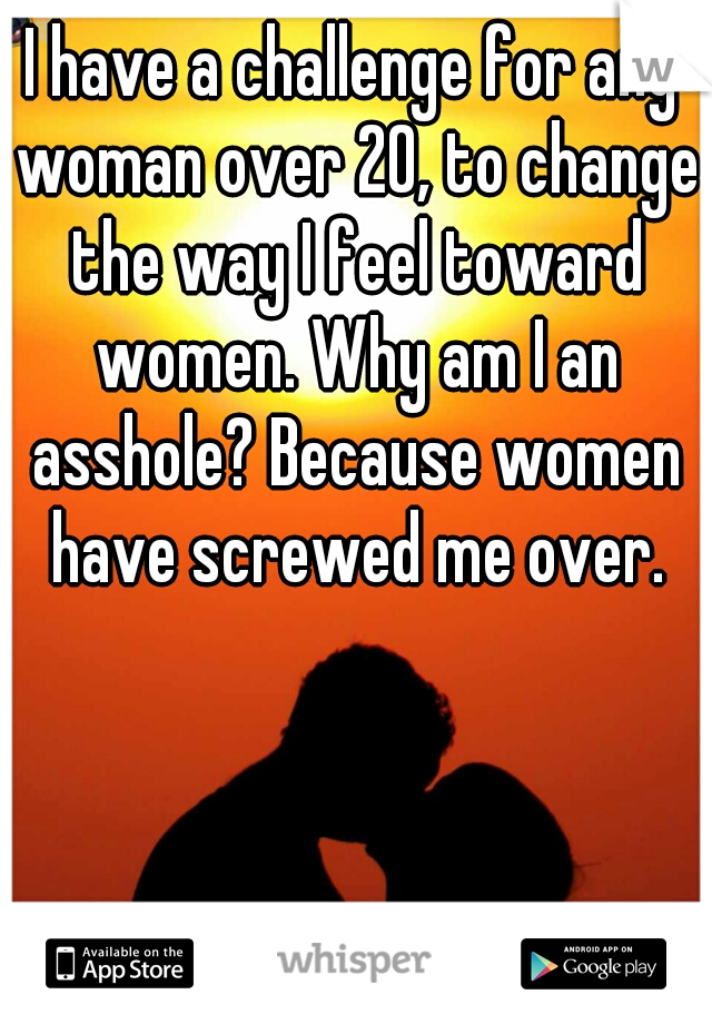 I have a challenge for any woman over 20, to change the way I feel toward women. Why am I an asshole? Because women have screwed me over.