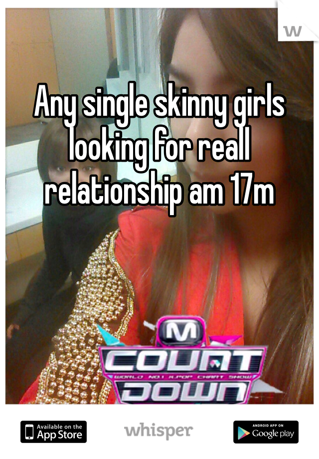 Any single skinny girls looking for reall relationship am 17m