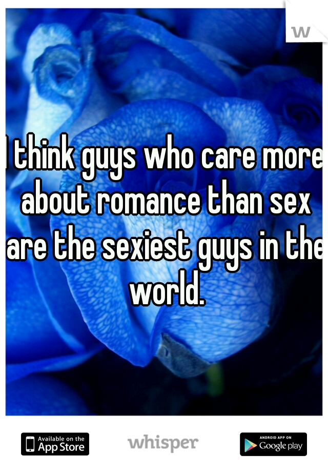 I think guys who care more about romance than sex are the sexiest guys in the world.