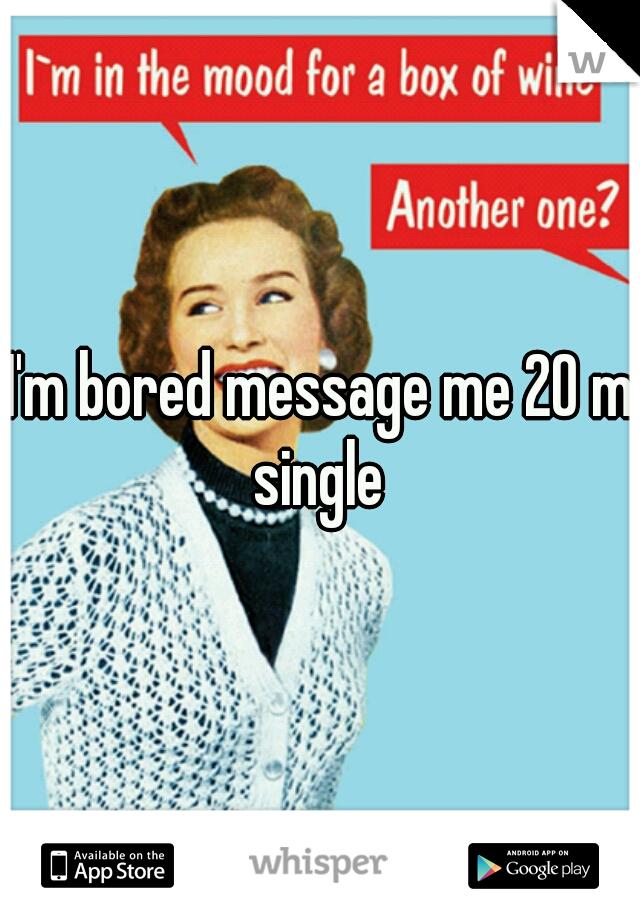 I'm bored message me 20 m single