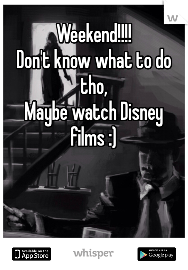 Weekend!!!! Don't know what to do tho, Maybe watch Disney films :)