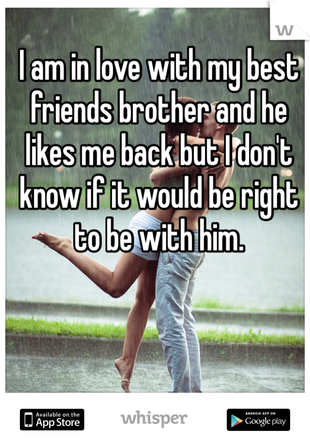 I am in love with my best friends brother and he likes me back but I don't know if it would be right to be with him.