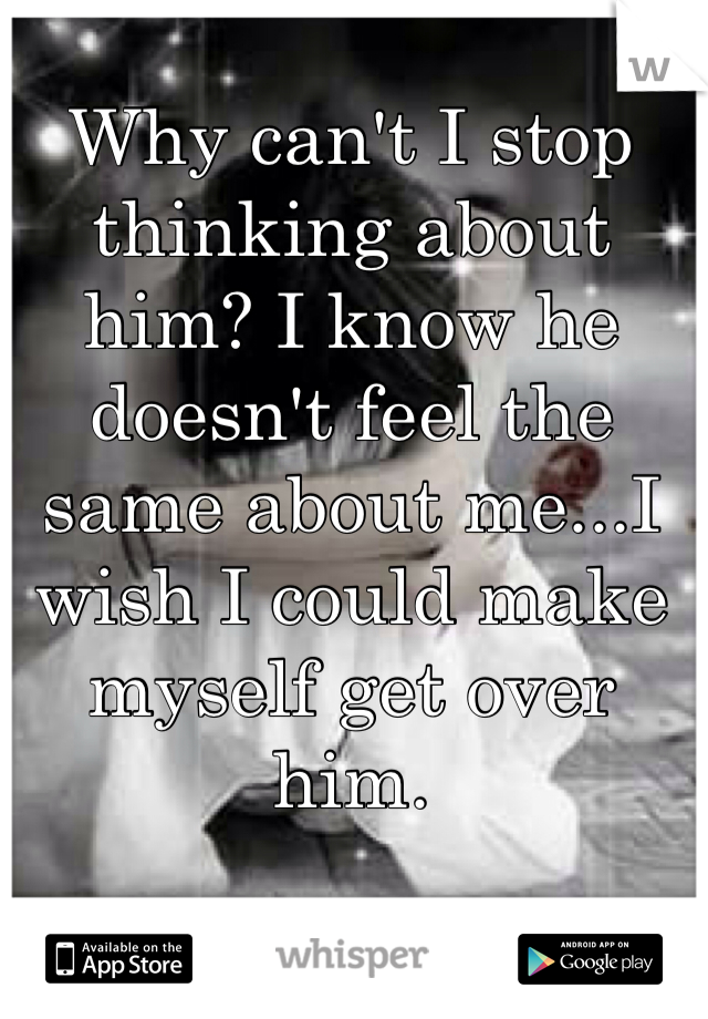 Why can't I stop thinking about him? I know he doesn't feel the same about me...I wish I could make myself get over him.