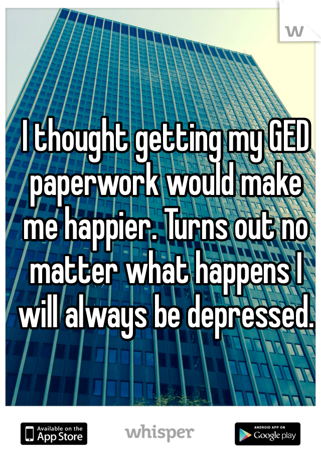 I thought getting my GED paperwork would make me happier. Turns out no matter what happens I will always be depressed.