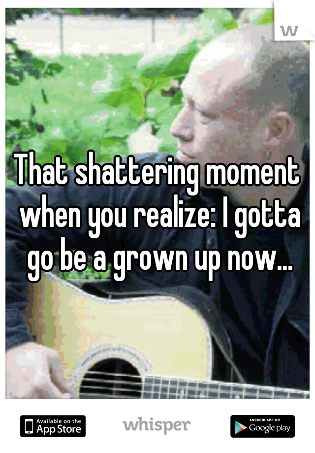 That shattering moment when you realize: I gotta go be a grown up now...