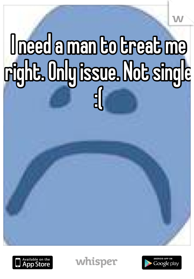 I need a man to treat me right. Only issue. Not single  :(