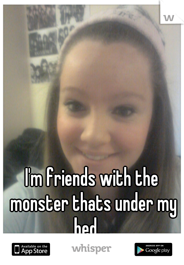 I'm friends with the monster thats under my bed....    and yes its my picture