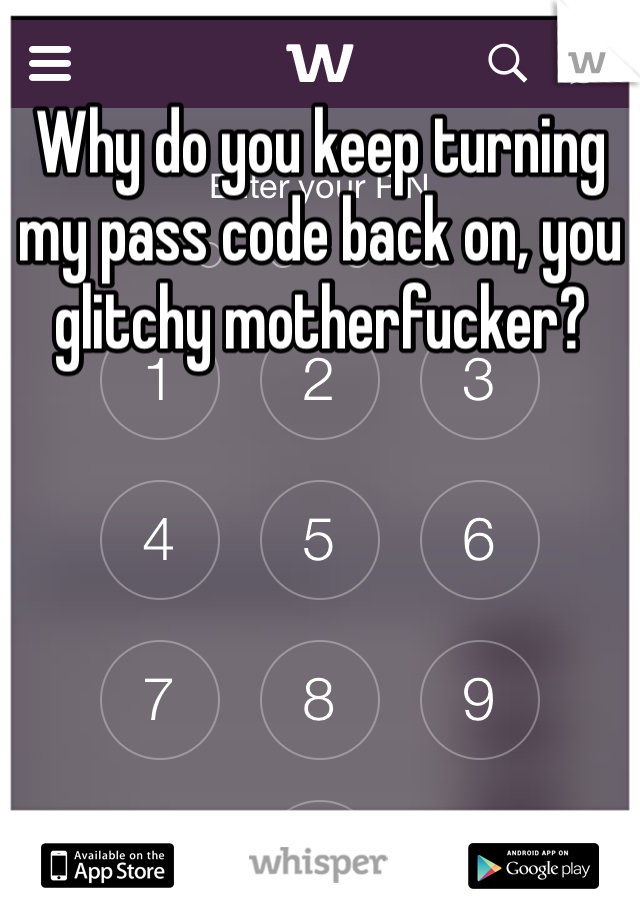 Why do you keep turning my pass code back on, you glitchy motherfucker?