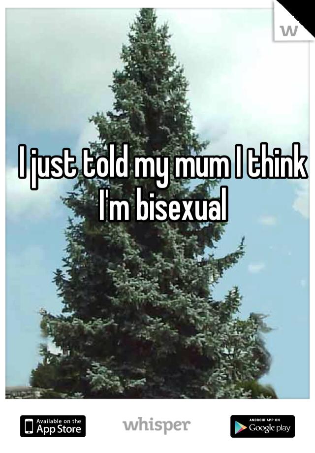 I just told my mum I think I'm bisexual