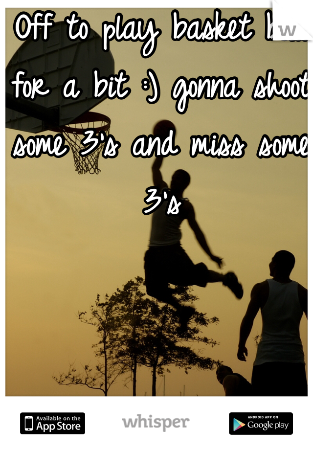 Off to play basket ball for a bit :) gonna shoot some 3's and miss some 3's