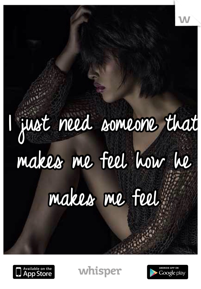 I just need someone that makes me feel how he makes me feel