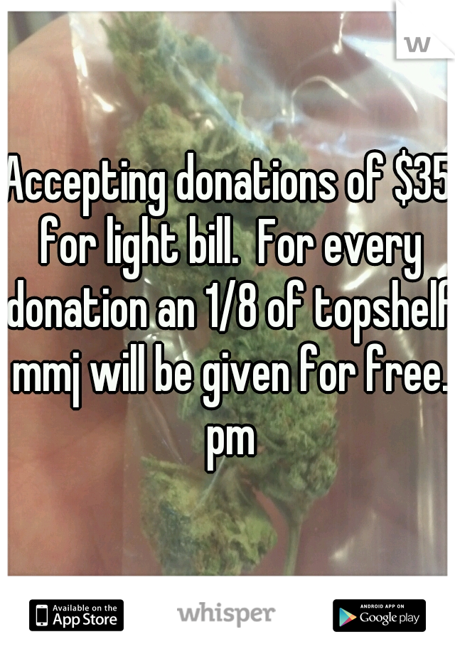 Accepting donations of $35 for light bill.  For every donation an 1/8 of topshelf mmj will be given for free. pm