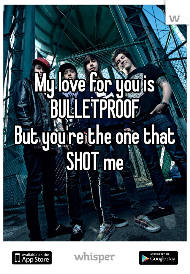 My love for you is  BULLETPROOF But you're the one that SHOT me